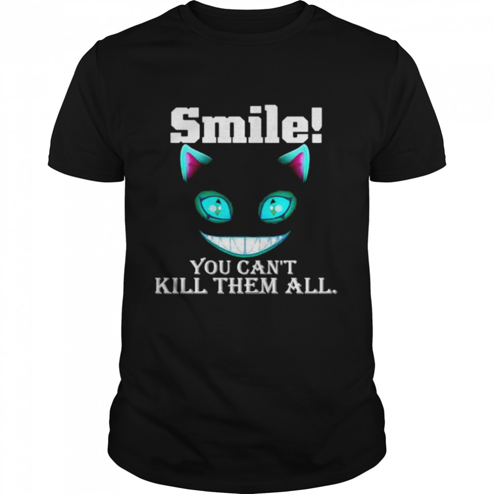 Cat Smile You Can't Kill Them All Shirt
