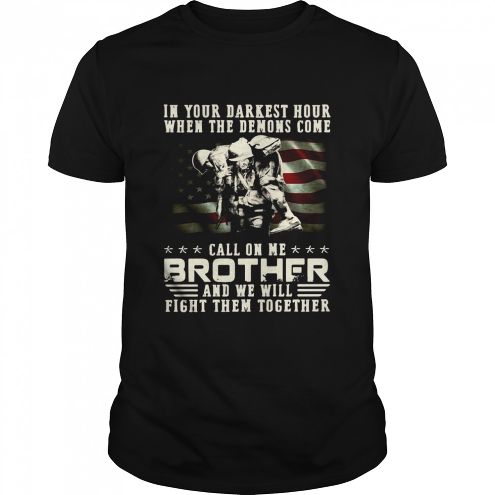 In Your Darkest Hour When The Demons Come Veteran Call On Me Brother And We Will Fight Them Together Shirt