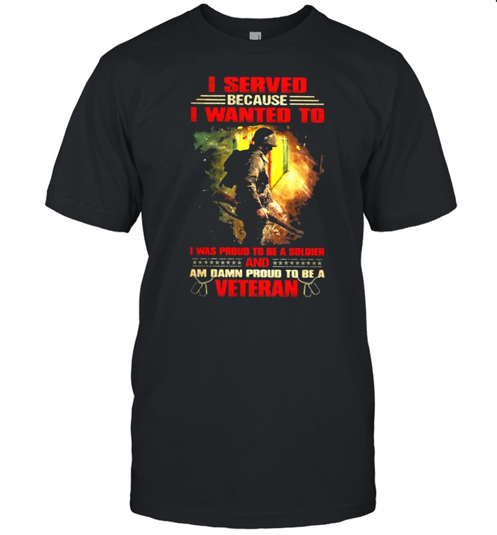 Veteran I Served Because I Wanted To I Was Proud To Be A Soldier And Am Damn Proud T Be A Veteran Shirt